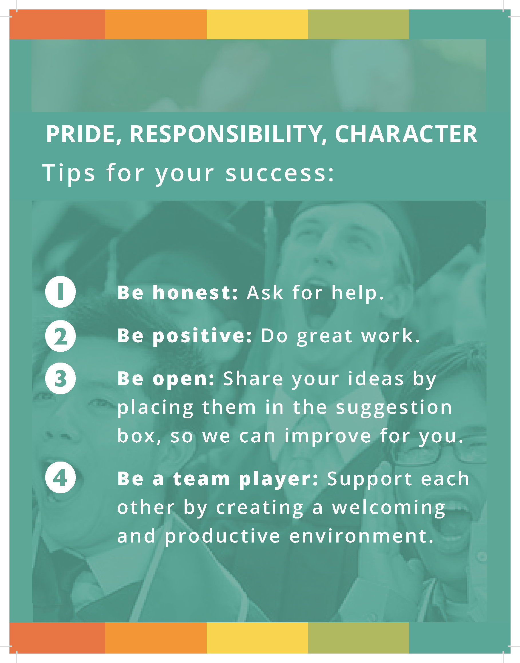 Pride, Responsibility, Character. Tips for your success: Be Honest: Ask for help. Be positive: Do great work. Be open: Share your ideas by placing them in the suggestion box, so we can improve for you. Be a team player: Support each other by creating a welcoming and productive environment.