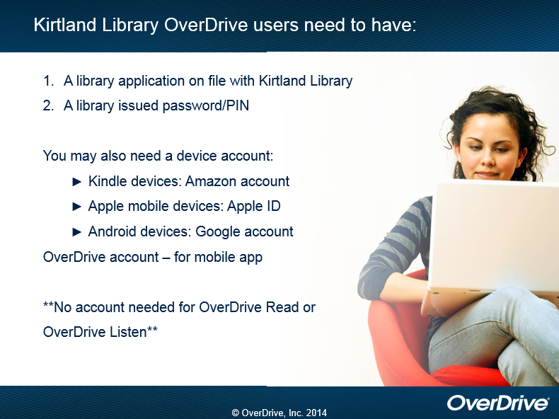 Kirtland Library OverDrive users need to have:  1.  A library application on file with Kirtland Library.  2.  A library issued password/PIN.   You may also need a device account.  Kindle devices need Amazon accounts.  Apple mobile devices need Apple ID.  Android devices may need a Google account.  An OverDrive account is needed for the mobiel app.  **No account needed for OverDrive Read or OverDrive Listen.  copyright OverDrive, Inc. 2014
