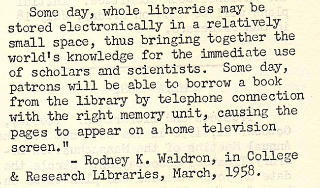 """Some day, whole libraries may be stored electronically in a relatively small space, thus bringing together the world's knowledge for the immediate use of scholars and scientists. Some day, patrons will be able to borrow a book from the library by telephone connection with the right memory unit, causing the pages to appear on a home television screen."" - Rodney K. Waldron, in College and Research Libraries, March, 1958."