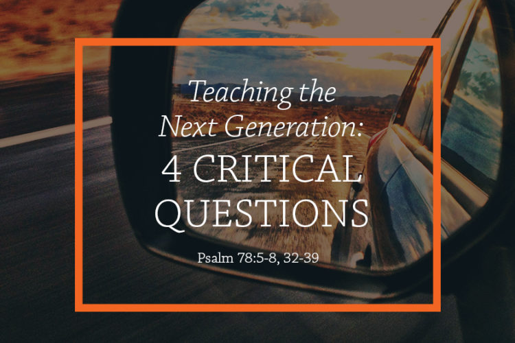 Teaching the Next Generation: 4 Critical Questions (Session 2— Psalm 78:5-8,32-39)