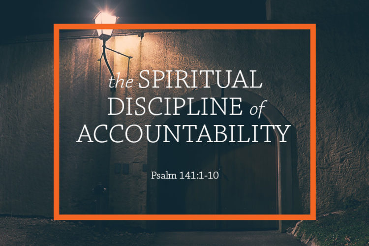 The Spiritual Discipline of Accountability (Session 12 – August 20, 2017) Psalm 141:1-10 – The Protector