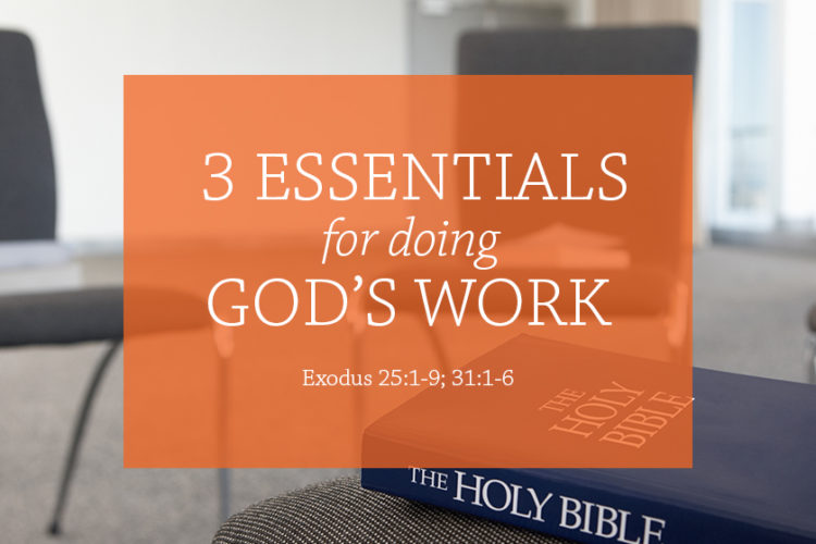 3 essentials for doing God's work (Session 7 – Ex. 25:1-9; 31:1-6)