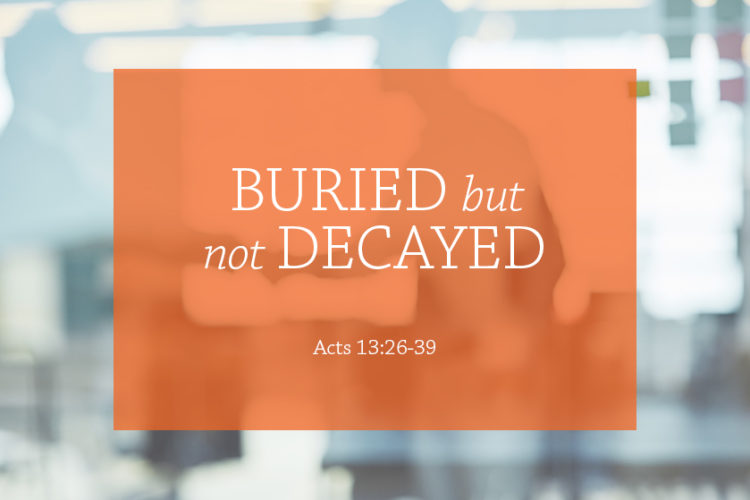 Buried But Not Decayed (Session 1: December 3, 2017) Acts 13:26-39 – The Gospel Message)