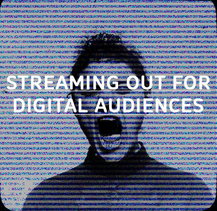 Streaming out for Digital Audiences