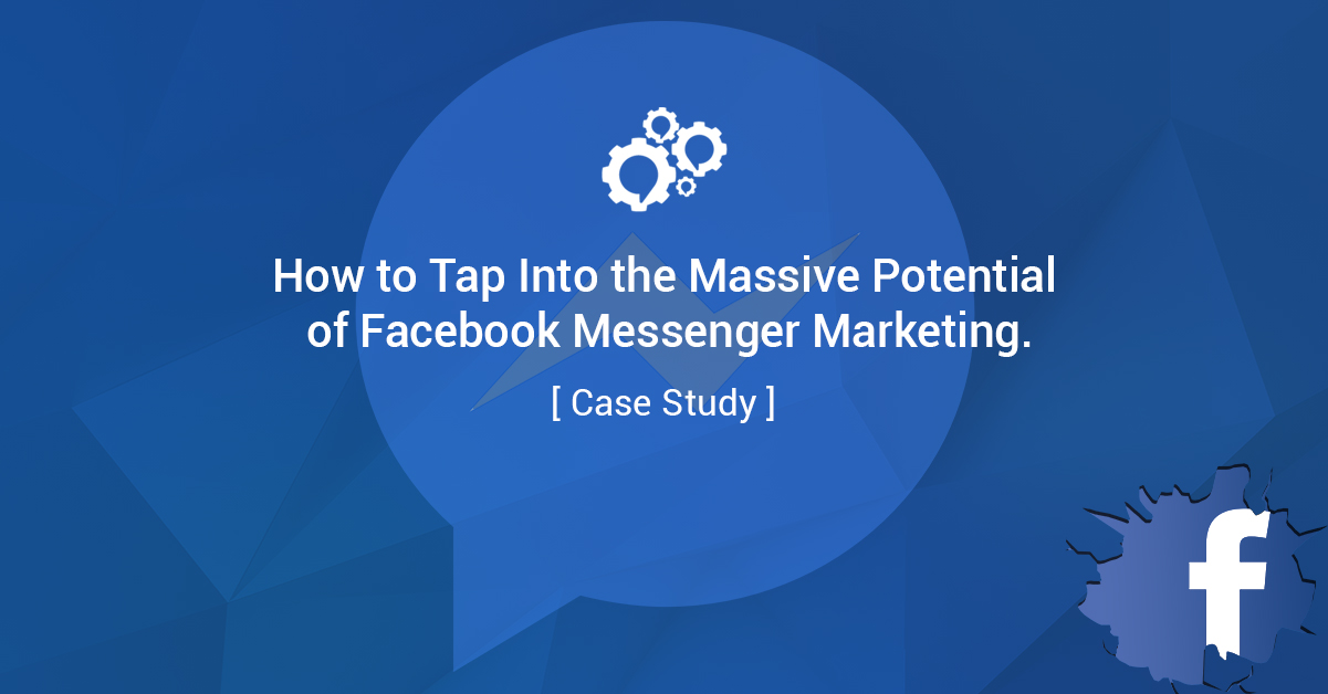 How to Tap Into the Massive Potential of Facebook Messenger Marketing [Case Study]
