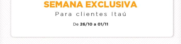 Semana Exclusiva para clientes Itaú! De 26/10 a 01/11