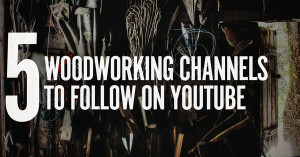 5 YouTube Channels Every Woodworker Needs to Watch Right Now