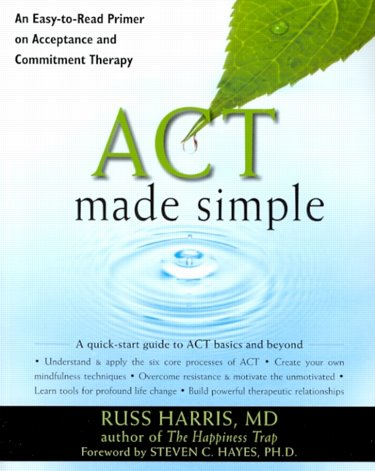ACT Made Simple: An Easy-to-Read Primer on Acceptance and Commitment Therapy Cover Image