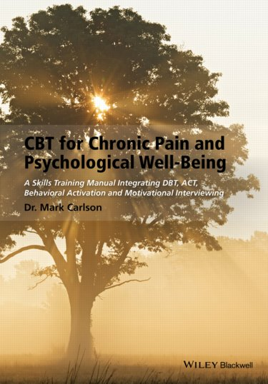 CBT for Chronic Pain and Psychological Well-Being: A Skills Training Manual Integrating DBT, ACT, Behavioral Activation & Motivational Interviewing Cover Image