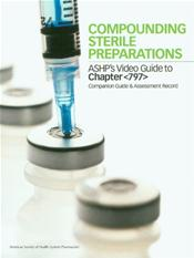 Compounding Sterile Preparations: ASHP's Video Guide to Chapter <797>: Companion Guide and Assessment Record