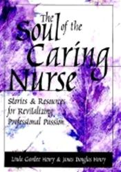 Soul of the Caring Nurse: Stories and Resources for Revitalizing Professional Passion