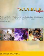 S.T.A.B.L.E. Program: Learner Manual. Post-Resuscitation / Pre-Transport Stabilization Care of Sick Infants: Guidelines for Neonatal Healthcare Providers