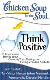 Chicken Soup for the Soul: Think Positive: 101 Inspirational Stories about Counting Your Blessings and Having a Positive Attitude Cover Image