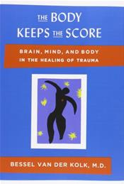 Body Keeps the Score: Brain, Mind, and Body in the Healing of Trauma
