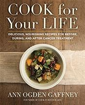 Cook for Your Life: Delicious, Nourishing Recipes for Before, During, and After Cancer Treatment