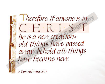 Therefore, if anyone is in Christ he is a new creation - 2 Corinthians 5:17 -  - in hand lettered calligraphy and hand drawn art - IWC Item:   1189L