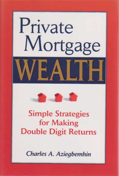 Private Mortgage Wealth Simple Strategies for Making Double Digit Returns, Charles A. Aziegbemhin