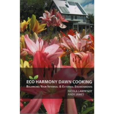 Eco Harmony Dawn Cooking: Balancing Your Internal & External Environments, Andy James Nicola Lawrence