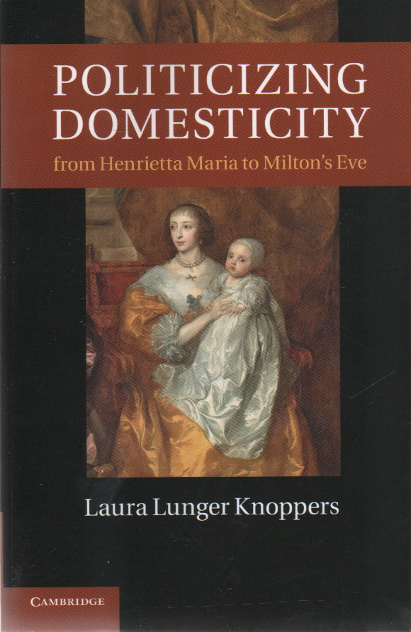 "Politicizing Domesticity from Henrietta Maria to Milton's Eve, ""Knoppers, Laura Lunger"""
