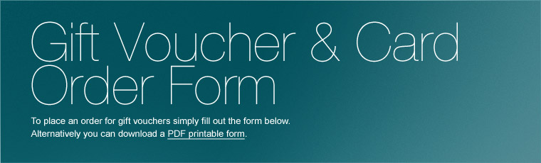 To place an order for gift vouchers simply fill out the form below. Alternatively you can download a PDF printable form.