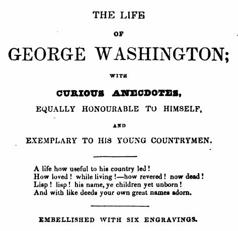 "Cover page of the 1840 edition of Weem's Life of Washington. The book's subtitle shows how important Weems thought the anecdotes were to his book's central purpose to make Washington a role model for his ""Young Countrymen."""
