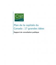 Plan de la capitale du Canada : 17 grandes idées - Rapport de consultation publique