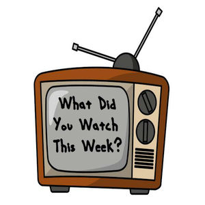 What Did You Watch This Week