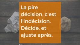 La pire décision, c'est l'indécision. Décide, et ajuste après.