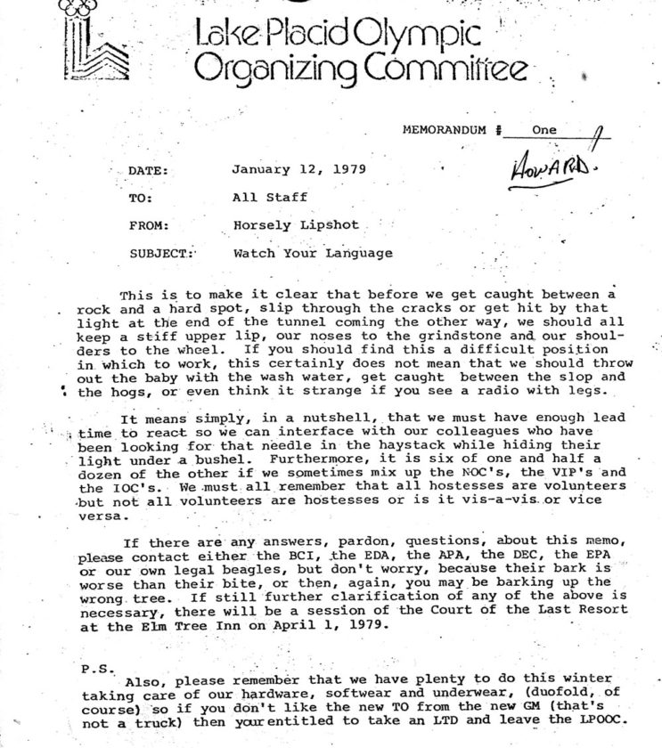 "It is a coincidence that I ran across this memo I wrote in January 1979 in which I tried to simplify memo writing for the staff of the Lake Placid Olympic Organizing Committee. Some thought, I guess, that writing a memo gave real status to the writer so our mailboxes would be full every day. The line about ""radios with legs""came from a guy in communications who said radios (walkie-talkies) were missing from his supply room ... the radios just walked out.  Archie Swinyer brought the memo to Jack Wilkins who was in the hospital at the time and Archie said he was laughing so hard they had to bring him more oxygen. This copy of the memo was mailed to me back then with the ""Howard""! written in the corner like he was the only person who discovered that I was Horsley Lipshot."