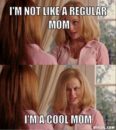 139810 reginas mom meme generator i m not like a regular mom i m a cool mom bb7047 0 stuff your mom says
