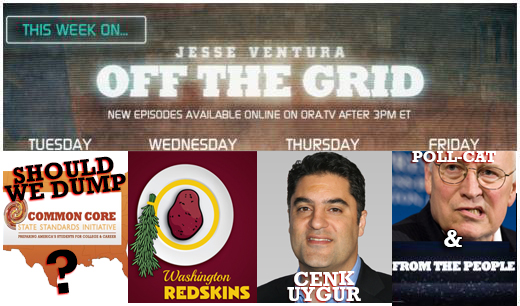 "This week on ""Off The Grid"" with Jesse Ventura: Common Core VS. Standards, CancelColbert, Redskins, Cenk Uygur, The Young Turks, Dick Cheney, From The People, #AskJesse"