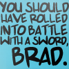 you should've rolled into battle with a sword Brad