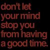 Dont let your mind stop you from having a goodtime