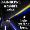 RAINBOWS wouldn't exist if light weren't bent.