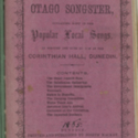 Thatcher's Otago songster. Containing many of the popular local songs, as written and sung by him at the Corinthian Hall, Dunedin. [No. 1]