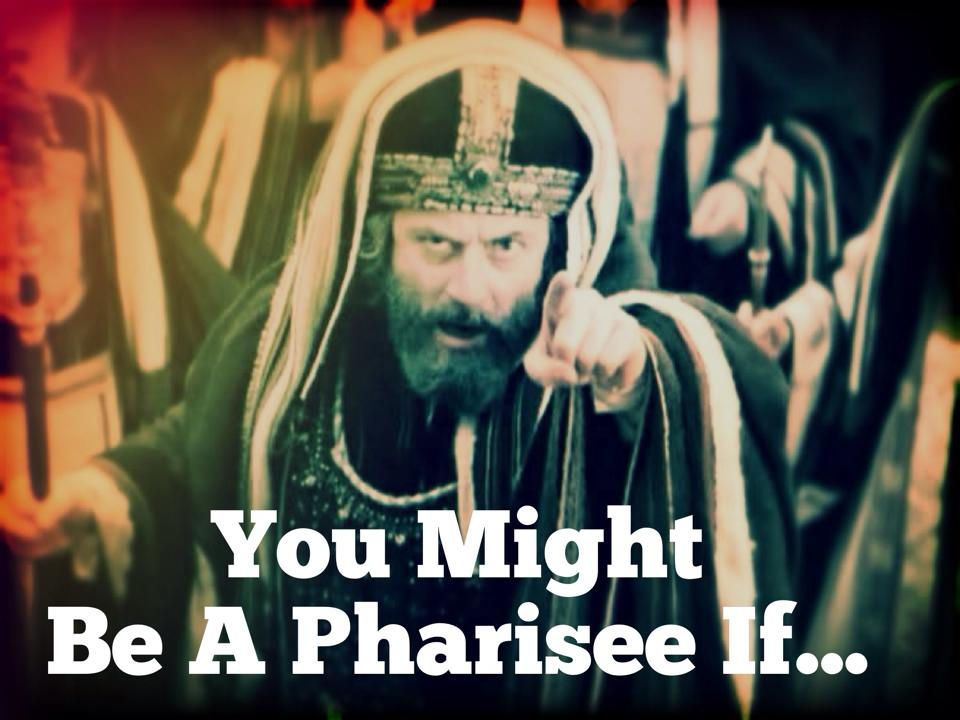 You Might Be A Pharisee If…