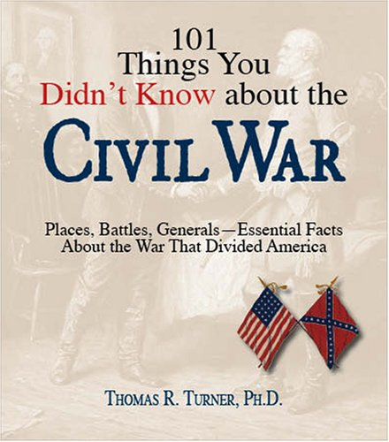 101 Things You Didn't Know About the Civil War: Places, Battles, Generals--Essential Facts About the War That Divided America (101)