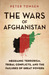 The Wars of Afghanistan  Messianic Terrorism, Tribal Conflicts, and the Failures of Great Powers by Peter Tomsen