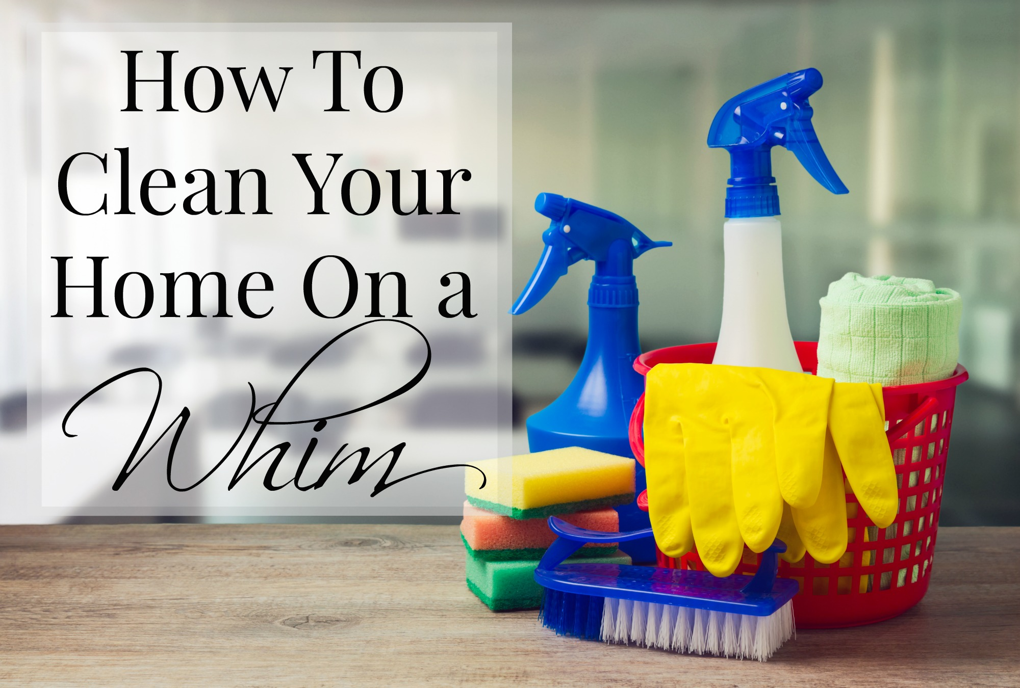 How To Clean Your Home On a Whim