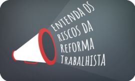 Entenda os riscos da Reforma Trabalhista