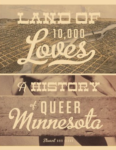 "Caption: ""Land of 10,000 Loves: A History of Queer Minnesota"" by Stewart Van Cleve"