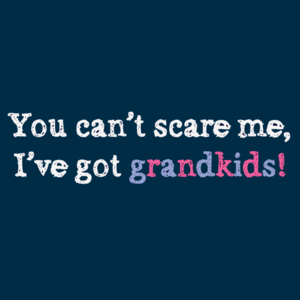 You Can&#x27;t Scare Me, I Have Grandkids