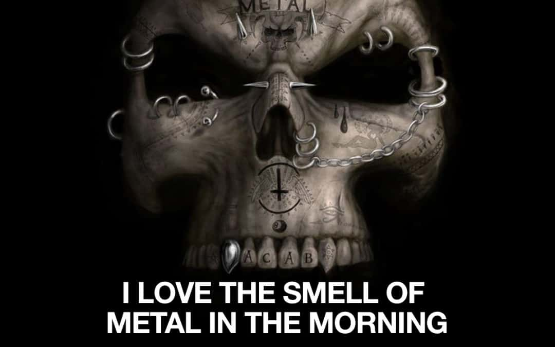 I can not function without metal music. It calms me.