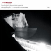 Jon Hassell Last Night The Moon Came Dropping Its Clothes In The Street pack shot
