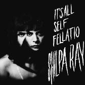 Shilpa Ray It's All Self-Fellatio pack shot