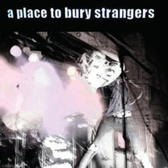 A Place To Bury Strangers A Place To Bury Strangers pack shot