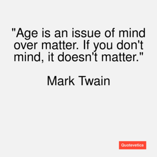 http://s3.amazonaws.com/quotevetica_production/medium/449/Mark-Twain-quote-Age-is-an-issue-of-mi.png?1368590682