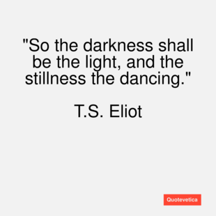 T S Eliot Quotes About Love : The darkness declares the glory of the l by T S Eliot @ Like Success