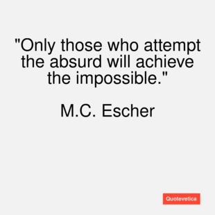 m c escher only those who Only those who attempt the absurd will achieve the impossible i think it's in my basement let me go upstairs and check mc escher.