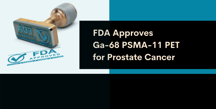 FDA Announces First-Ever Approval of PSMA PET for  Prostate Cancer imaging